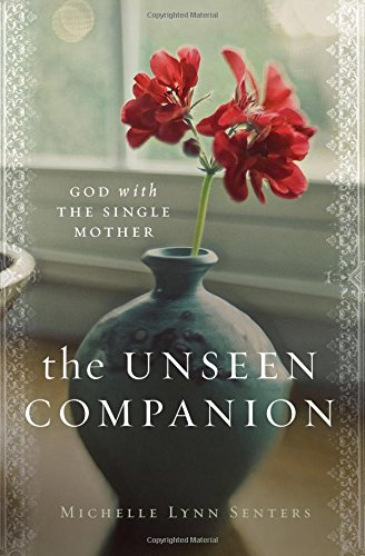 The Unseen Companion: God with the Single Mother by Michelle Lynn Senters