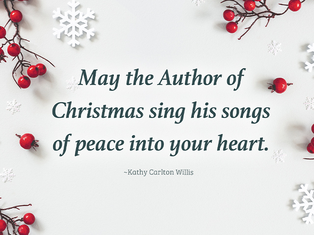May the Author of Christmas sing his songs of peace into your heart. ~Kathy Carlton Willis
