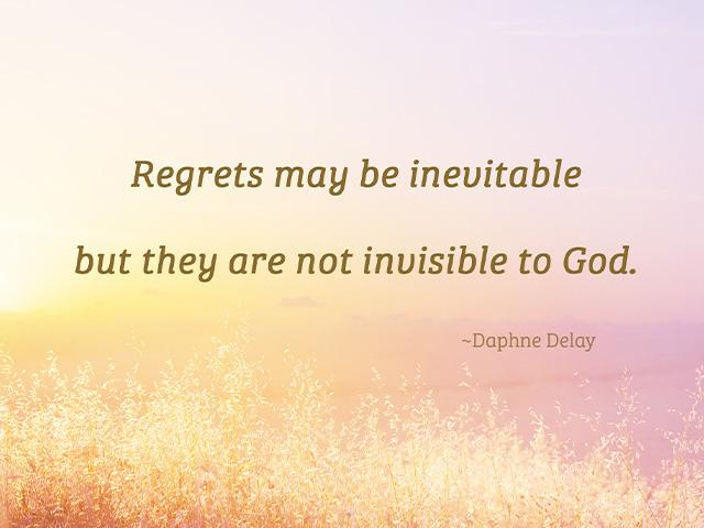 Regrets may be inevitable but they are not invisible to God.