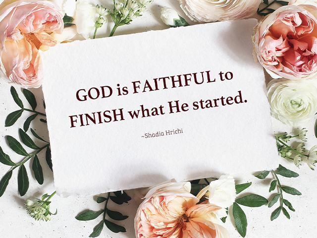 God is FAITHFUL to FINISH what He started. ~Shadia Hrichi