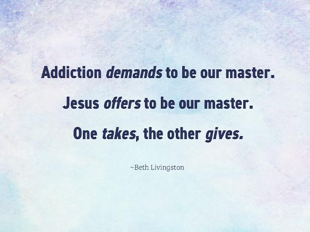 Addiction demands to be our master. Jesus offers to be our master. One takes, the other gives.