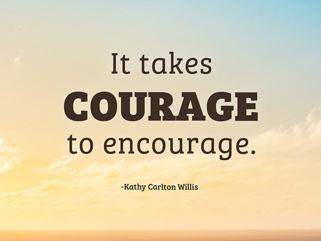 It takes COURAGE to encourage