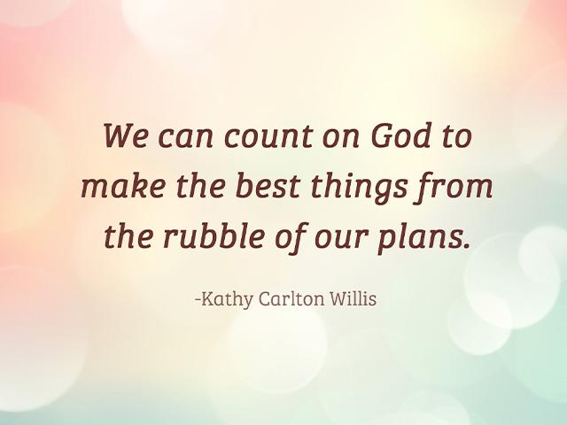 We can count on God to make the best things from the rubble of our plans. - Kathy Carlton Willis