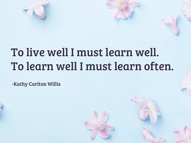 To live well I must learn well. To learn well I must learn often.