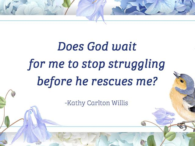 Does God wait for me to stop struggling before he rescues me?
