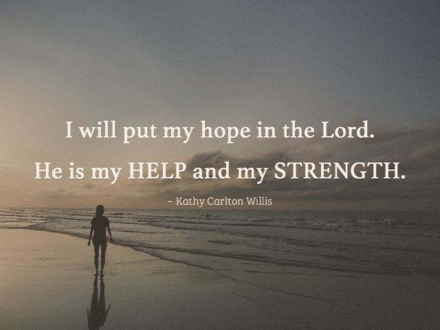 I will put my hope in the Lord. He is my HELP and my STRENGTH.