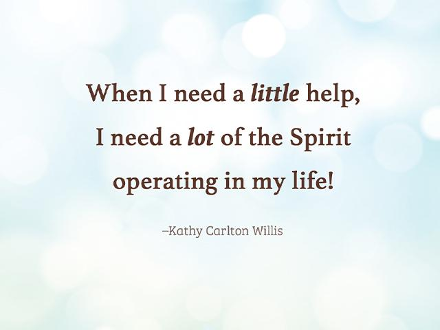 When I need a little help, I need a lot of the Spirit operating in my life!