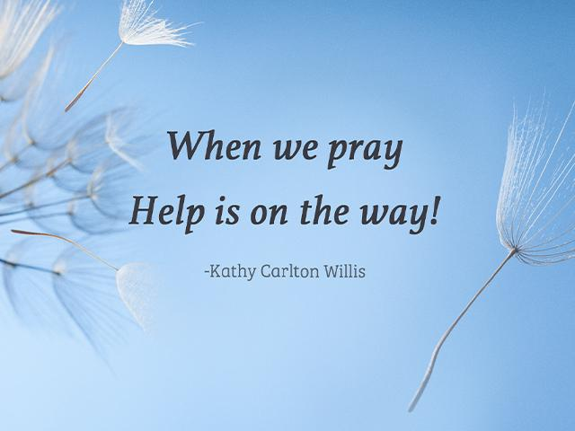 When we pray Help is on the way! ~Kathy Carlton Willis