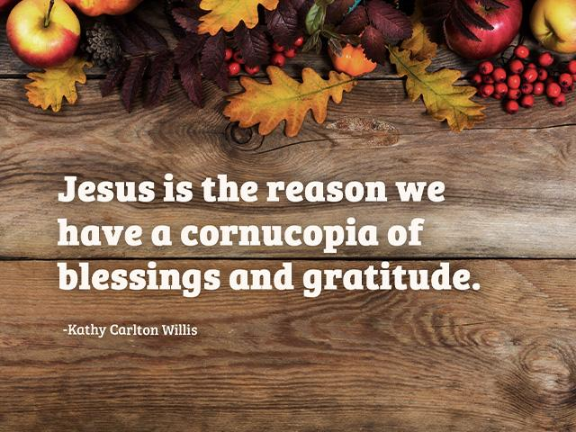 Jesus is the reason we have a cornucopia of blessings and gratitude