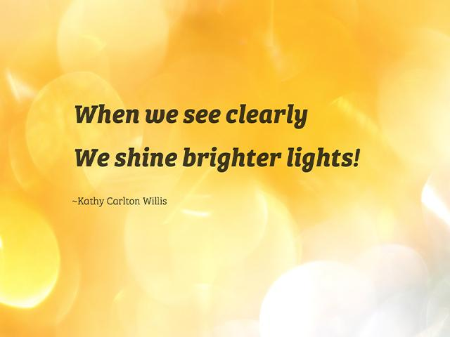 When we see clearly, We shine brighter lights! - Kathy Carlton Willis