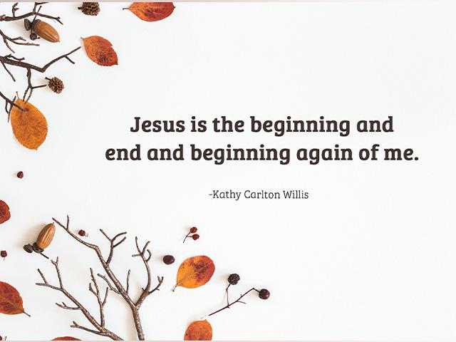 jesus is the beginning and end and beginning again of me