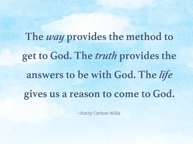 The way provides the method to get to God. The truth provides the answers to be with God. The life gives us a reason to come to God. Kathy Carlton Willis