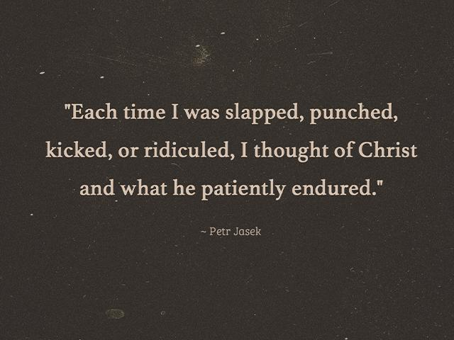 each time I was slapped, punched, kicked, or ridiculed, I thougt of Christ and what he patiently endured.